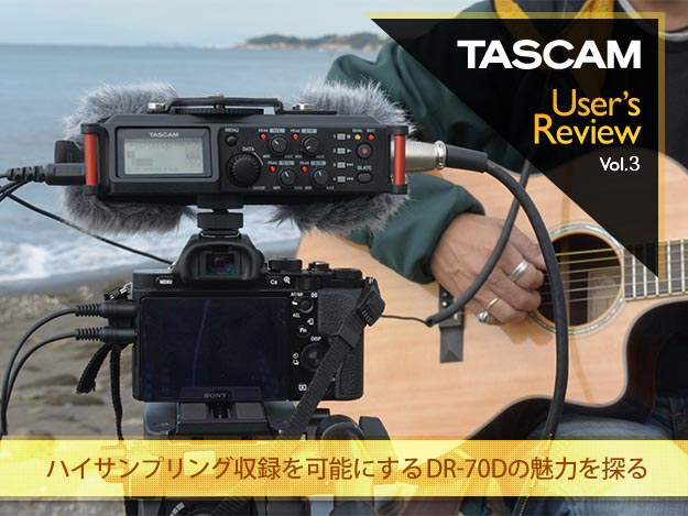 [TASCAM User's Review]Vol.03 ハイサンプリング収録を可能にするDR-70Dの魅力を探る