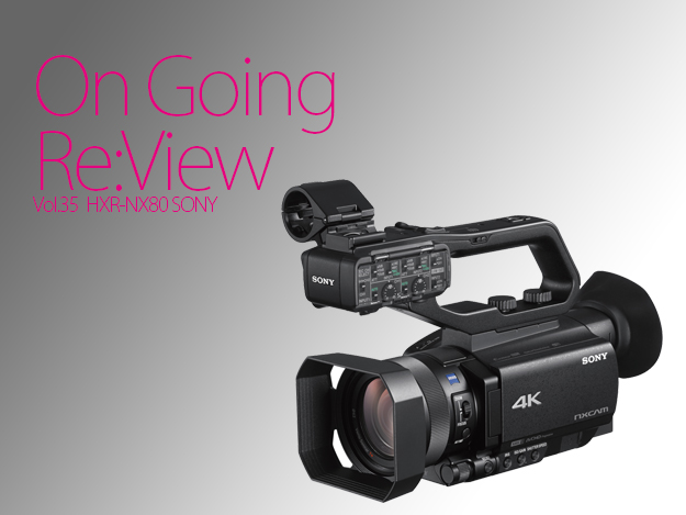 [OnGoing Re:View]Vol.35 最新オートフォーカスと4K HDR記録に対応「Sony HXR-NX80」