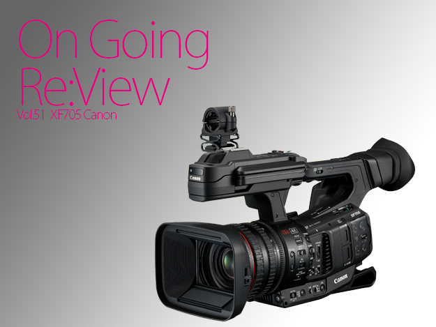 [OnGoing Re:View]Vol.51 Canon XF705試用レポート!