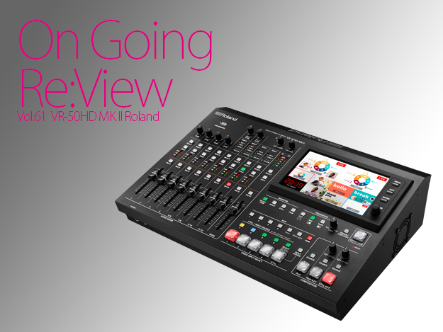 [OnGoing Re:View]Vol.61 6年ぶりの後継機、Roland「VR-50HD MK II」